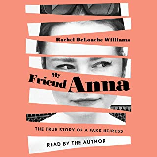 My Friend Anna: The True Story of the Fake Heiress Who Conned Me and Half of New York City