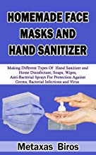 HOMEMADE FACE MASKS AND HAND SANITIZER : Making Different Types Of Hand Sanitizer and Home Disinfectant, Soaps, Wipes, Anti-Bacterial Sprays For Protection Against Germs, Bacterial Infections