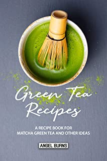 Green Tea Recipes: A Recipe Book for Matcha Green Tea and Other Ideas