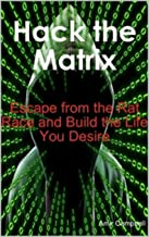 Hack the Matrix: Escape from the Rat Race and Build the Life You Desire