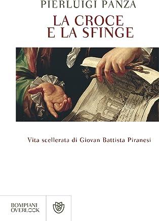 La croce e la sfinge: Vita scellerata di Giovan Battista Piranesi (Overlook)
