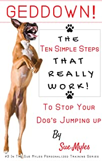 GedDown! The Ten Simple Steps- That Really Work! - To Stop Your Dog's Jumping Up (The Sue Myles Ten Simple Steps Series Book 3)