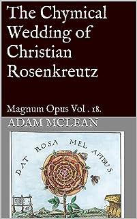 The Chymical Wedding of Christian Rosenkreutz: Magnum Opus Vol . 18.