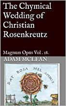 The Chymical Wedding of Christian Rosenkreutz: Magnum Opus Vol . 18.