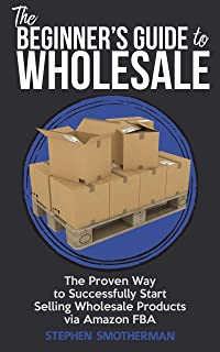 The Beginner's Guide to Wholesale: The Proven Way to Successfully Start Selling Wholesale Products via FBA