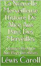 La Nouvelle Merveilleuse Histoire De Alice Aux Pays Des Merveilles: Histoire De Alice Aux Pays Des Rêves (French Edition)