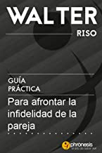 Guía práctica para afrontar la infidelidad de la pareja: 16 lecciones para descubrir, entender y afrontar la infidelidad. Por Walter Riso. (Guías prácticas de Walter Riso nº 5) (Spanish Edition)