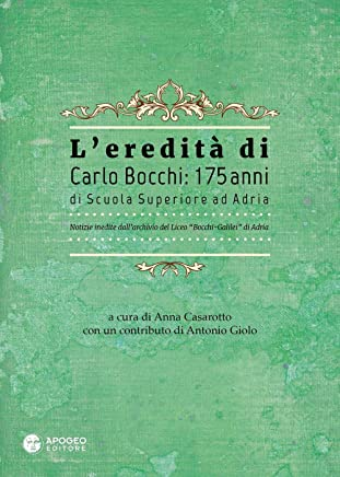 Leredità di Carlo Bocchi: 175 anni di Scuola Superiore ad Adria. Notizie inedite dallarchivio del Liceo Bocchi-Galilei di Adria