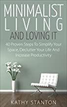 Minimalist Living And Loving It: 40 Proven Steps To Simplify Your Space, Declutter Your Life And Increase Productivity (Simple Living, Reduce Stress, Frugality, Minimalism, Minimalist Living Guide)