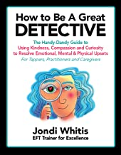 How to Be A Great Detective: The Handy-Dandy Guide to Using Kindness, Compassion and Curiosity to Resolve Emotional, Menta...