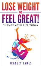 Lose Weight and Feel Great!: Change Your Life Today
