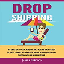 Dropshipping: How to Make $300/Day Passive Income: Make Money Online from Home with Amazon FBA, Shopify, E-Commerce, Affiliate Marketing, Blogging, Instagram, Social Media, and Facebook Advertising