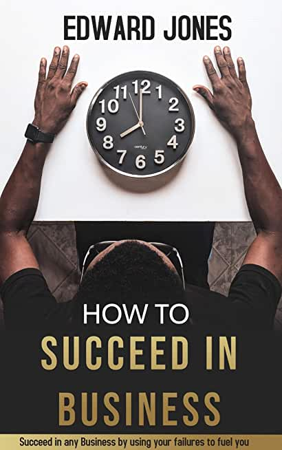 How To Succeed in Business: Succeed in any Business by using your failures to fuel you (English Edition)