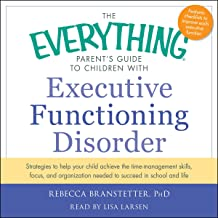 The Everything Parent's Guide to Children with Executive Functioning Disorder: Strategies to Help Your Child Achieve the T...