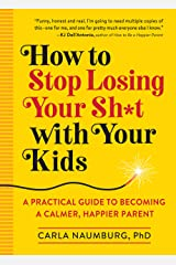 How to Stop Losing Your Sh*t with Your Kids: A Practical Guide to Becoming a Calmer, Happier Parent Paperback