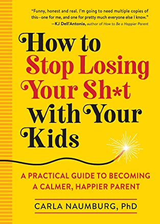 How to Stop Losing Your Sh*t with Your Kids: A Practical Guide to Becoming a Calmer, Happier Parent (English Edition)