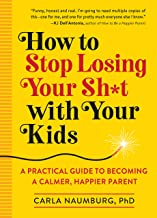Download How to Stop Losing Your Sh*t with Your Kids: A Practical Guide to Becoming a Calmer, Happier Parent PDF