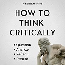 How to Think Critically: Question, Analyze, Reflect, Debate (The Critical Thinker, Book 6)