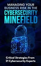 Managing Your Business Risk in the Cybersecurity Minefield: Critical Strategies from 21 Cybersecurity Experts
