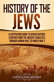 History of the Jews: A Captivating Guide to Jewish History, Starting from the Ancient Israelites through Roman Rule to Wor...