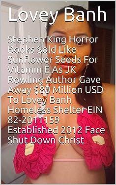 Stephen King Horror Books Sold Like Sunflower Seeds For Vitamin E As JK Rowling Author Gave Away $80 Million USD To Lovey Banh Homeless Shelter EIN 82-2011159 Established 2012 Face Shut Down Christ