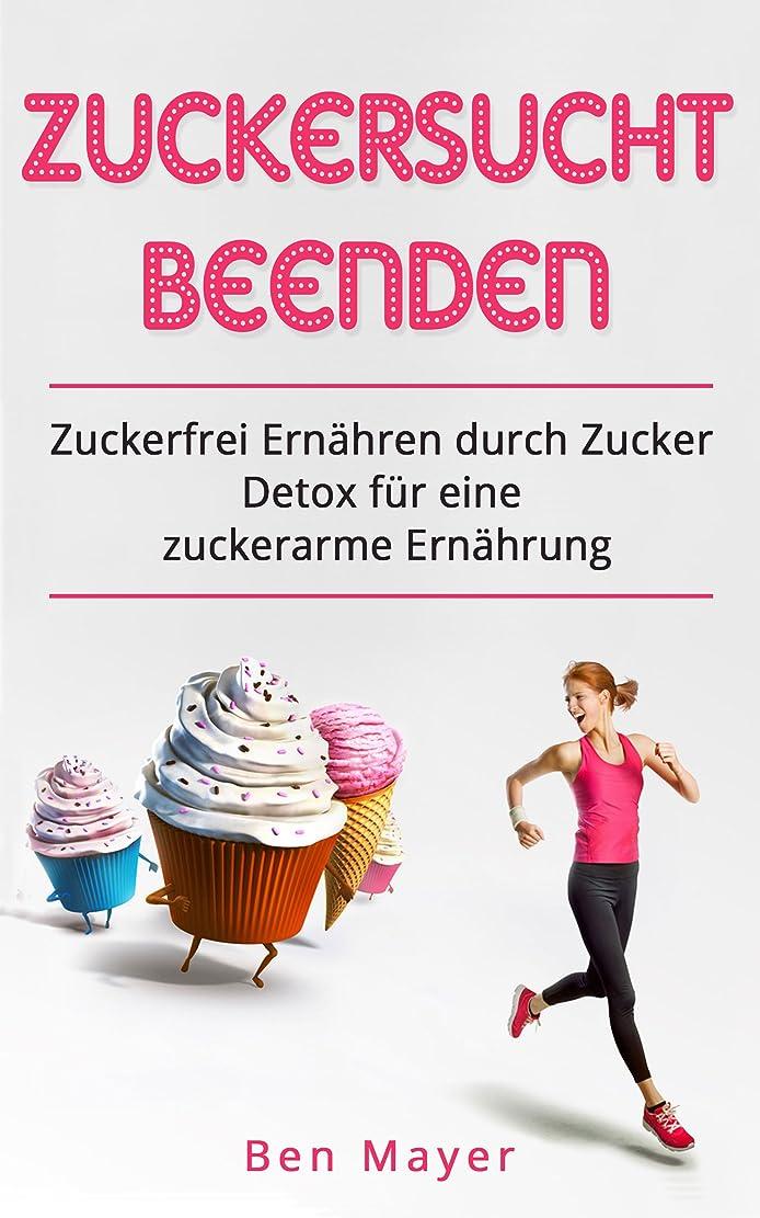 Zuckersucht beenden: Zuckerfrei ern?hren durch Zucker Detox für eine zuckerarme Ern?hrung (German Edition)