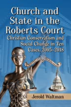 Church and State in the Roberts Court: Christian Conservatism and Social Change in Ten Cases, 2005-2018