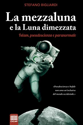 La mezzaluna e la luna dimezzata: Islam, pseudoscienza e paranormale (I Quaderni del CICAP Vol. 26)