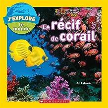 J'Explore le Monde: Le Recif de Corail (National Geographic Kids) (French Edition)