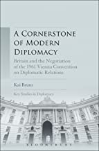 A Cornerstone of Modern Diplomacy: Britain and the Negotiation of the 1961 Vienna Convention on Diplomatic Relations (Key ...