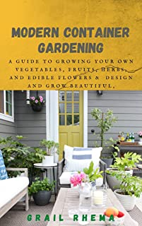 Modern Container Gardening: A Guide to Growing Your Own Vegetables, Fruits, Herbs, and Edible Flowers & Design and Grow Be...