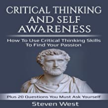 Critical Thinking and Self-Awareness: How to Use Critical Thinking Skills to Find Your Passion: Plus 20 Questions You Must...