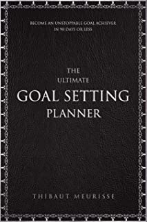 The Ultimate Goal Setting Planner: Become an Unstoppable Goal Achiever in 90 Days or Less
