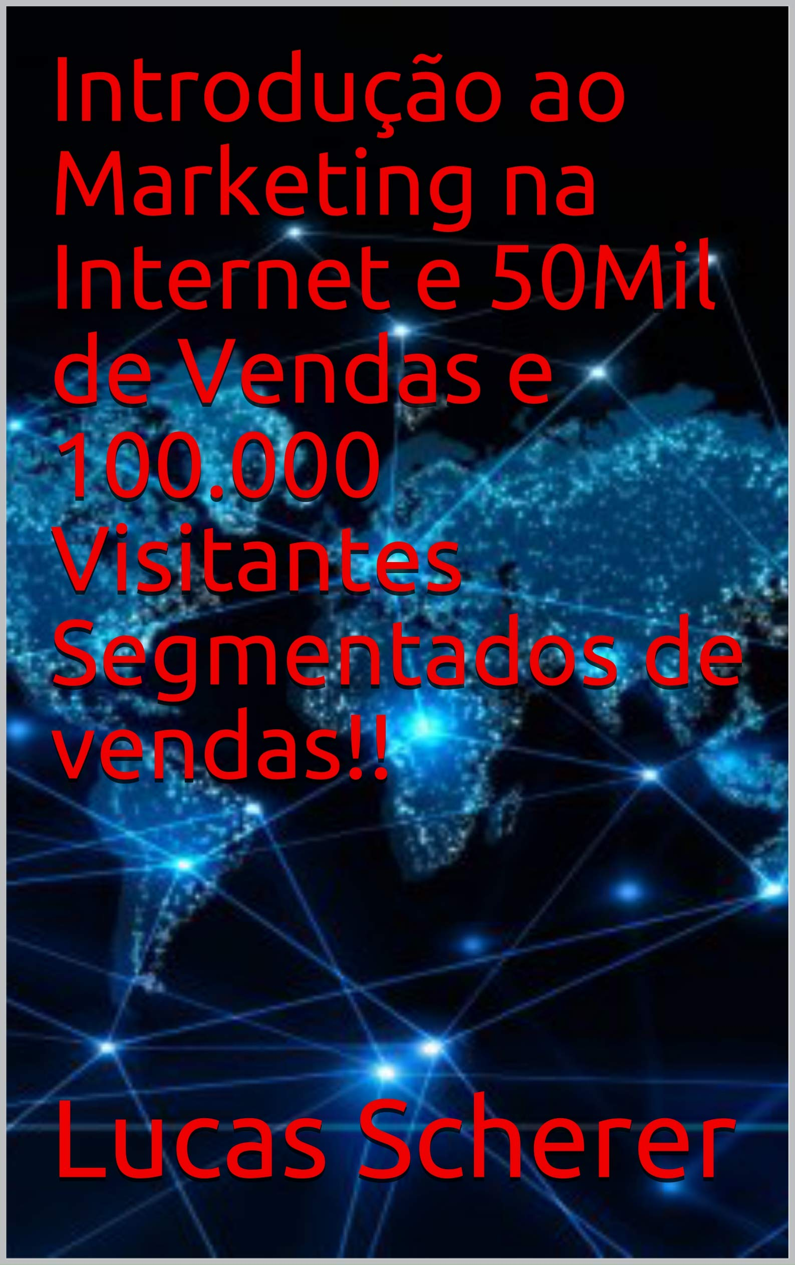 Introdução ao Marketing na Internet e 50Mil de Vendas e 100.000 Visitantes Segmentados de vendas!! (Portuguese Edition)