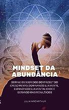 Mindset da Abundância: Domine Os Segredos Do Mindset Do Crescimento, Dominando Sua Mente, Expandindo Sua Mentalidade E Ger...