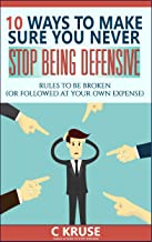 DEFENSIVENESS: 10 Ways to Deal With Difficult People, Stop Overreacting, And Feel Less Stress And Anxiety In Social Situations.: Rules To Be Broken (Or Followed At Your Own Expense)