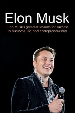 Elon Musk: Elon Musk's greatest lessons for success in business, life, and entrepreneurship