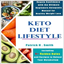 Keto Diet Lifestyle: Regain Confidence with the Ultimate Beginners Ketogenic Manual for Healthy Weight Loss Including 5+ Golden Rules and Recipes to Reboot Your Metabolism (Beginners Series, Book 1)