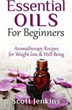 Essential Oils For Beginners: Aromatherapy And Essential Oils: Aromatherapy Recipes for Weight loss, Allergies, Headaches & Well-Being (Aromatherapy, Essential ... Lavender Oil, Coconut Oil, Tea Tree Oil)