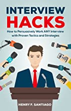Interview Hacks: How to Persuasively Work ANY Interview with Proven Tactics and Strategies (Interview, Questions, Job, Resume, CV, Cover Letter, Google Interview)