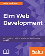 Elm Web Development: An introductory guide to building functional web apps using Elm