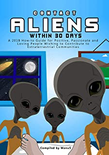 Contact Aliens Within 30 Days. A 2019 How to Guide for Positive, Passionate and Loving People Wishing to Contribute to Extraterrestrial Communities (Expansion Series Book 2)