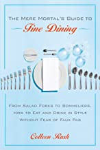 The Mere Mortal's Guide to Fine Dining: From Salad Forks to Sommeliers, How to Eat and Drink in Style Without Fear of Faux Pas