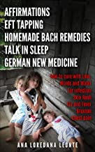 AFFIRMATIONS, EFT TAPPING, HOMEMADE BACH REMEDIES, TALK IN SLEEP, GERMAN NEW MEDICINE: How to cure with Love, Words and Water: Ear Infection, Skin Rash, Flu and Fever, Bruxism, Chest Pain