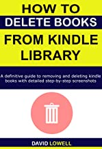 How to Delete Books from Kindle Library: A definitive guide to deleting and removing kindle books on all devices with deta...