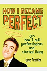 How I Became Perfect: (Or: How I Quit Perfectionism and Started Living) Kindle Edition
