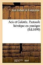 Acis et Galatée. Pastorale heroïque en musique, representée pour la premiere fois dans le château: d'Anet devant Monseigneur le Dauphin. Par l'Academie roiale de musique (Littérature)