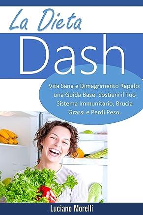 La dieta Dash: Vita Sana e Dimagrimento Rapido: una Guida Base. Sostieni il Tuo Sistema Immunitario, Brucia Grassi e Perdi Peso