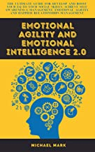 EMOTIONAL AGILITY AND EMOTIONAL INTELLIGENCE 2.0: The Ultimate Guide for develop and boost your EQ to Your Social Skills, ...