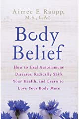 Body Belief: How to Heal Autoimmune Diseases, Radically Shift Your Health, and Learn to Love Your Body More Kindle Edition